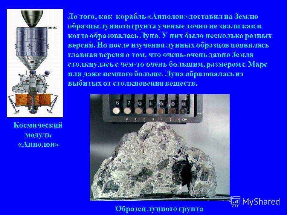 До того, как корабль «Апполон» доставил на Землю образцы лунного грунта ученые точно не знали как и когда образовалась Луна. У них было несколько разных версий. Но после изучения лунных образцов появилась главная версия о том, что очень-очень давно З