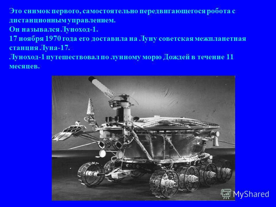 Это снимок первого, самостоятельно передвигающегося робота с дистанционным управлением. Он назывался Луноход-1. 17 ноября 1970 года его доставила на Луну советская межпланетная станция Луна-17. Луноход-1 путешествовал по лунному морю Дождей в течение
