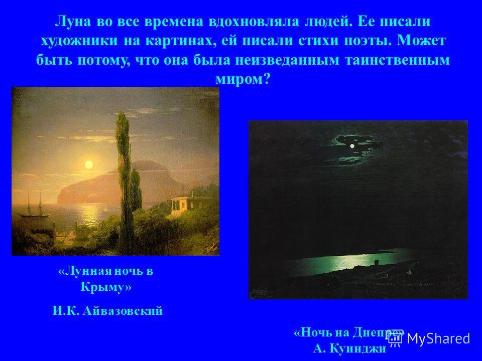 Луна во все времена вдохновляла людей. Ее писали художники на картинах, ей писали стихи поэты. Может быть потому, что она была неизведанным таинственным миром? «Лунная ночь в Крыму» И.К. Айвазовский «Ночь на Днепре» А. Куинджи