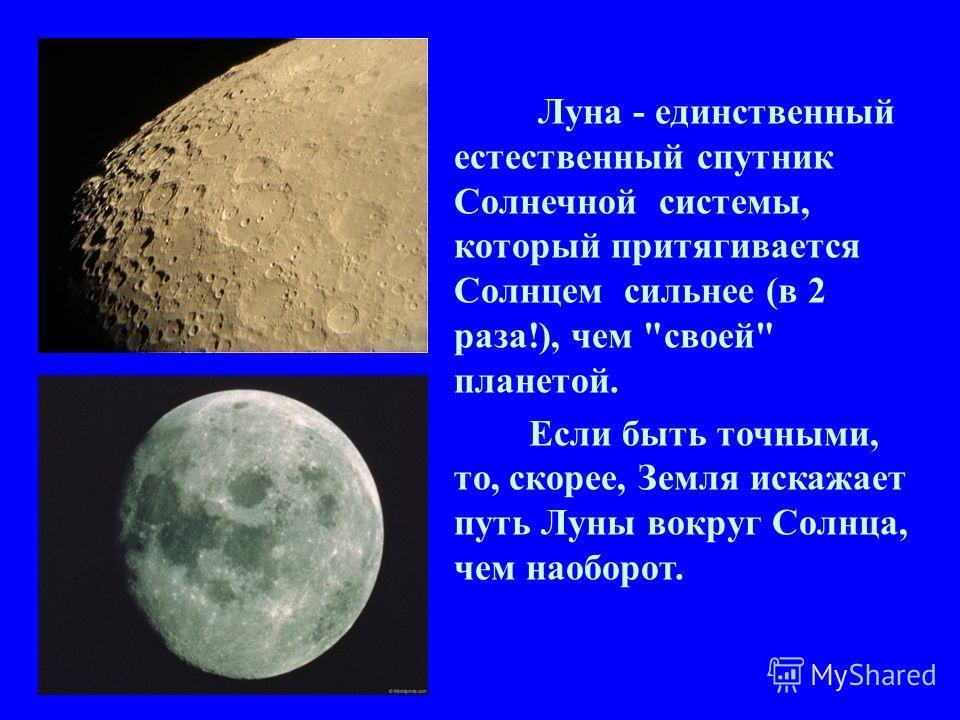 Луна - единственный естественный спутник Солнечной системы, который притягивается Солнцем сильнее (в 2 раза!), чем своей планетой. Если быть точными, то, скорее, Земля искажает путь Луны вокруг Солнца, чем наоборот.
