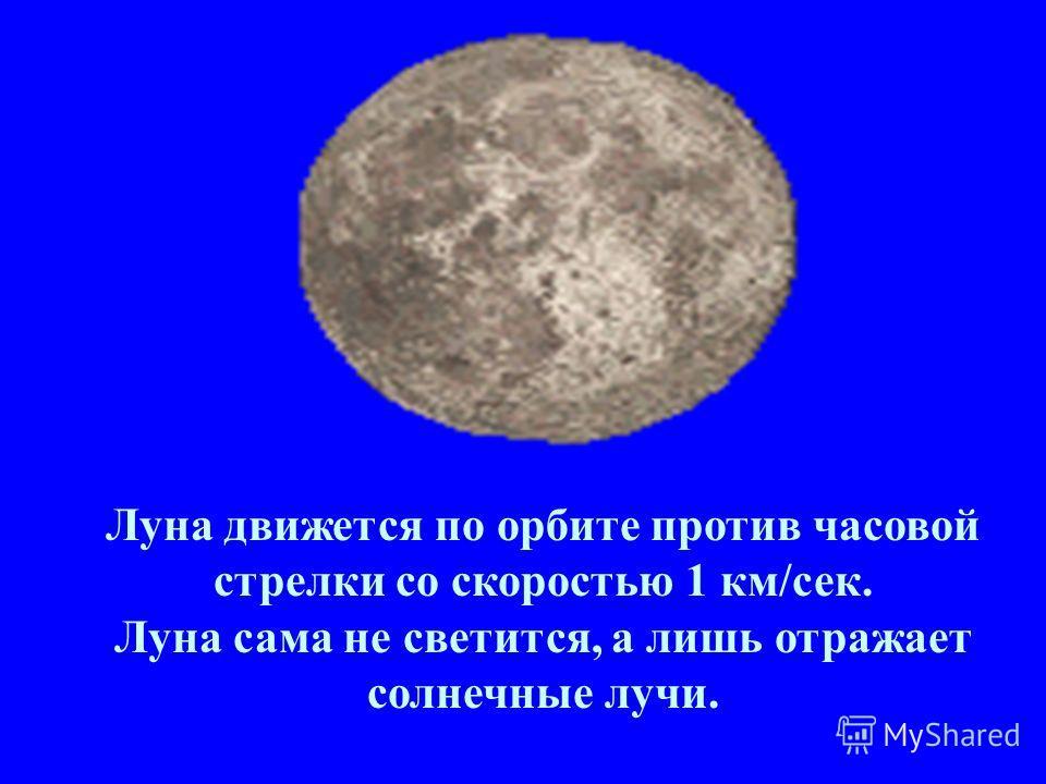 Луна движется по орбите против часовой стрелки со скоростью 1 км/сек. Луна сама не светится, а лишь отражает солнечные лучи.