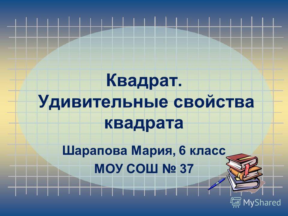 Квадрат. Удивительные свойства квадрата Шарапова Мария, 6 класс МОУ СОШ 37