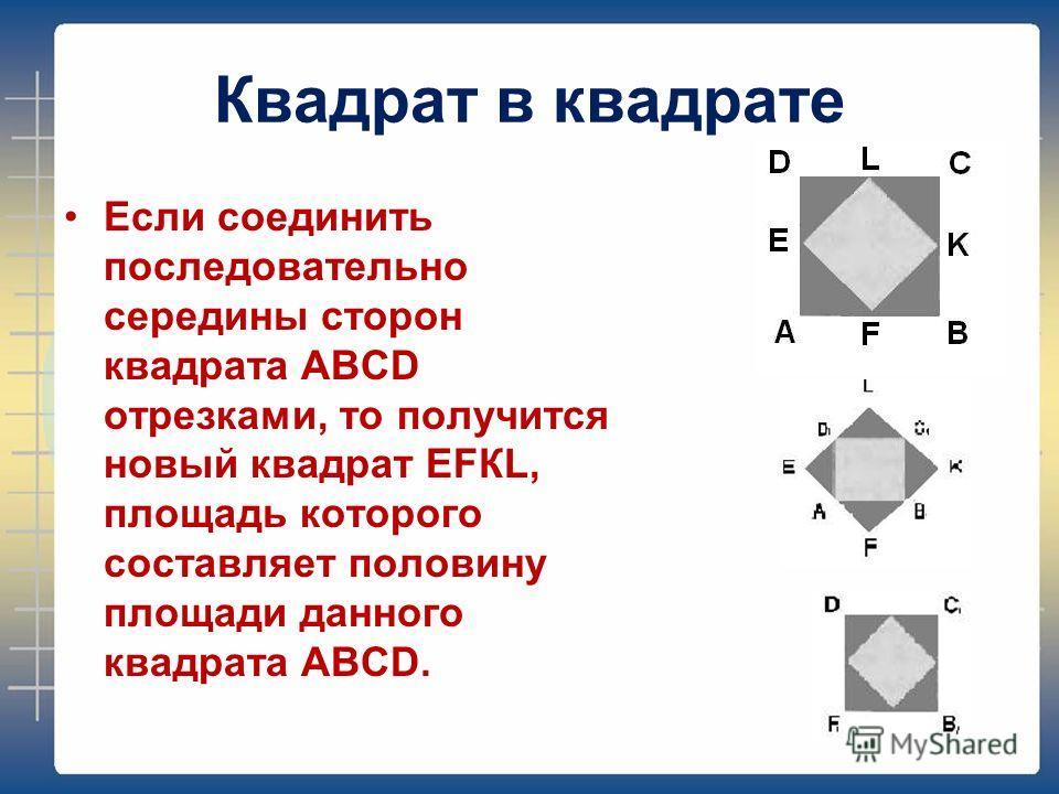 Квадрат в квадрате Если соединить последовательно середины сторон квадрата АВСD отрезками, то получится новый квадрат ЕFКL, площадь которого составляет половину площади данного квадрата АВСD.