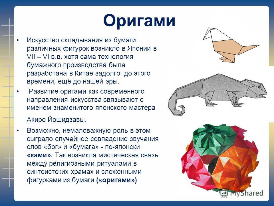 Оригами Искусство складывания из бумаги различных фигурок возникло в Японии в VII – VI в.в. хотя сама технология бумажного производства была разработана в Китае задолго до этого времени, ещё до нашей эры. Развитие оригами как современного направления