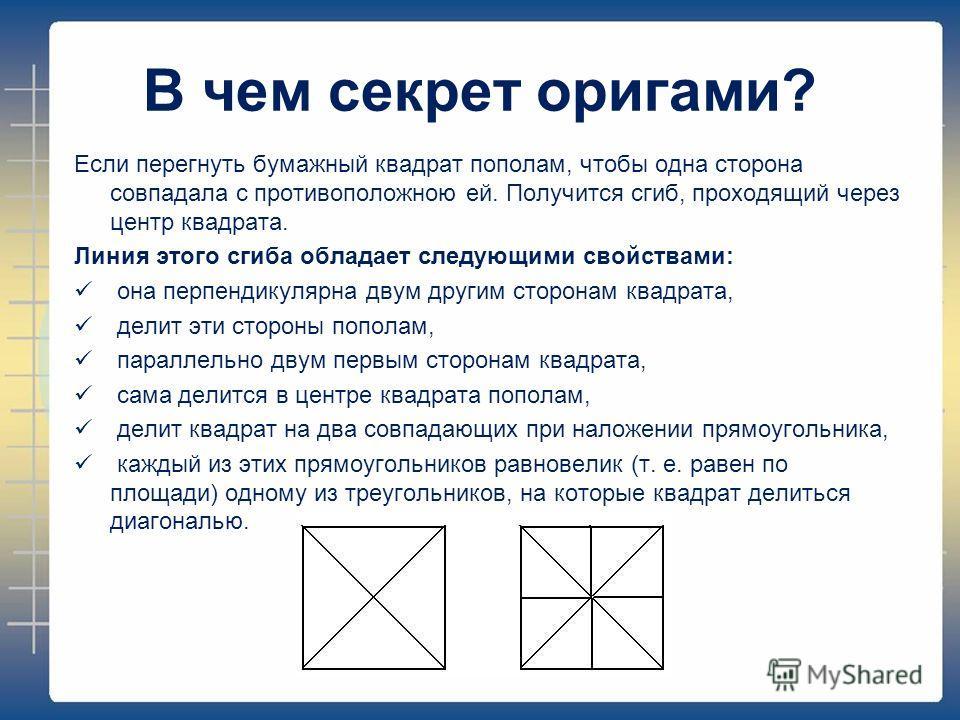В чем секрет оригами? Если перегнуть бумажный квадрат пополам, чтобы одна сторона совпадала с противоположною ей. Получится сгиб, проходящий через центр квадрата. Линия этого сгиба обладает следующими свойствами: она перпендикулярна двум другим сторо