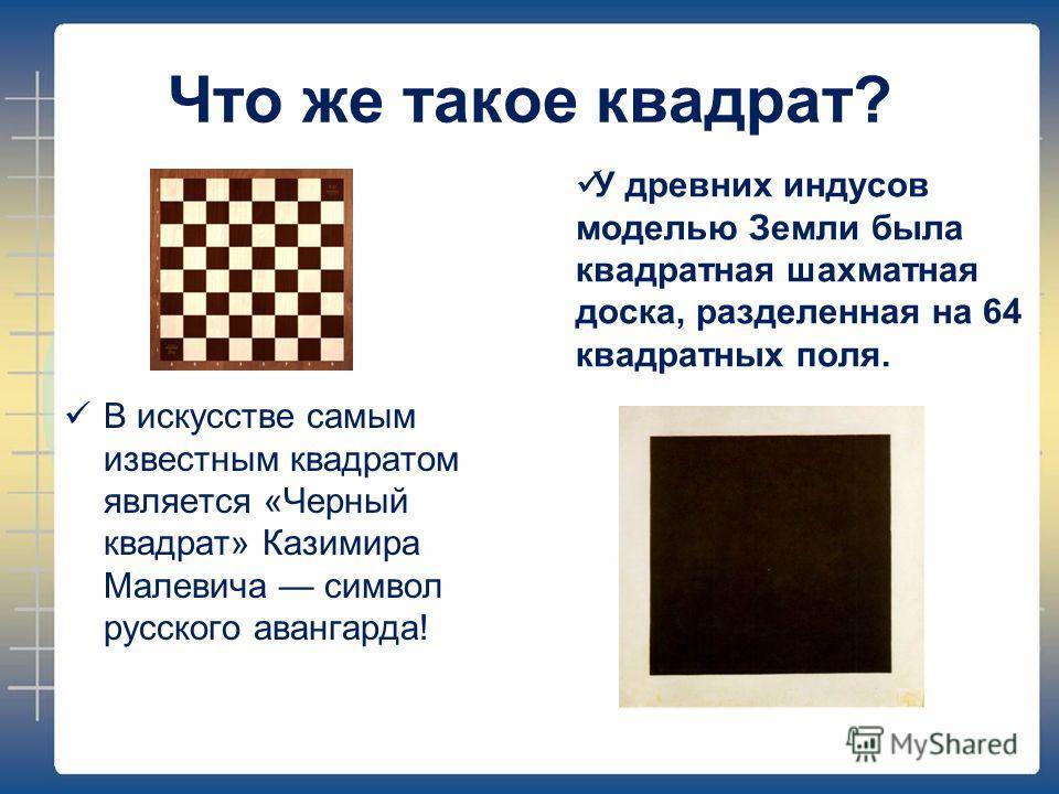 Что же такое квадрат? В искусстве самым известным квадратом является «Черный квадрат» Казимира Малевича символ русского авангарда! У древних индусов моделью Земли была квадратная шахматная доска, разделенная на 64 квадратных поля.
