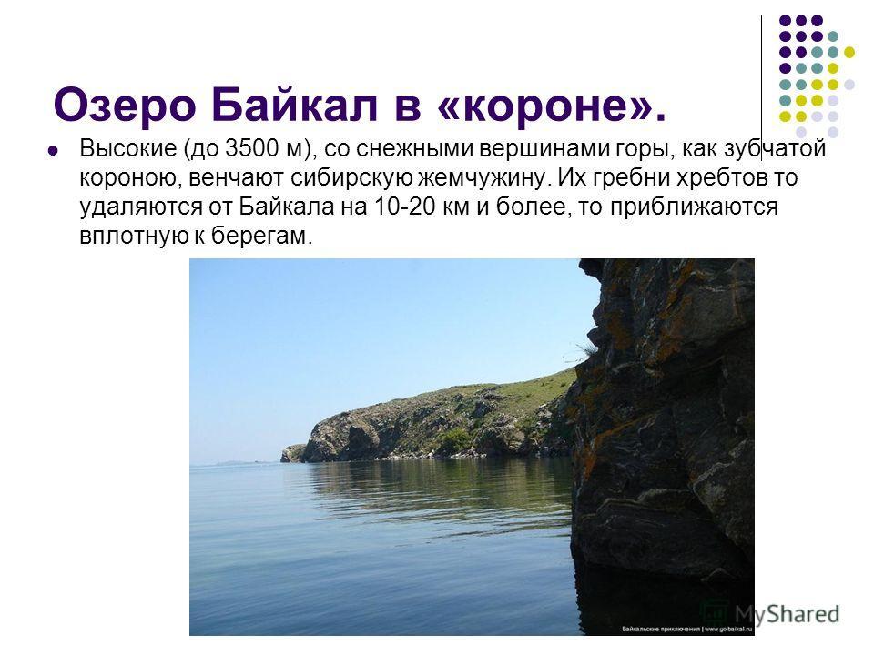 Озеро Байкал в «короне». Высокие (до 3500 м), со снежными вершинами горы, как зубчатой короною, венчают сибирскую жемчужину. Их гребни хребтов то удаляются от Байкала на 10-20 км и более, то приближаются вплотную к берегам.