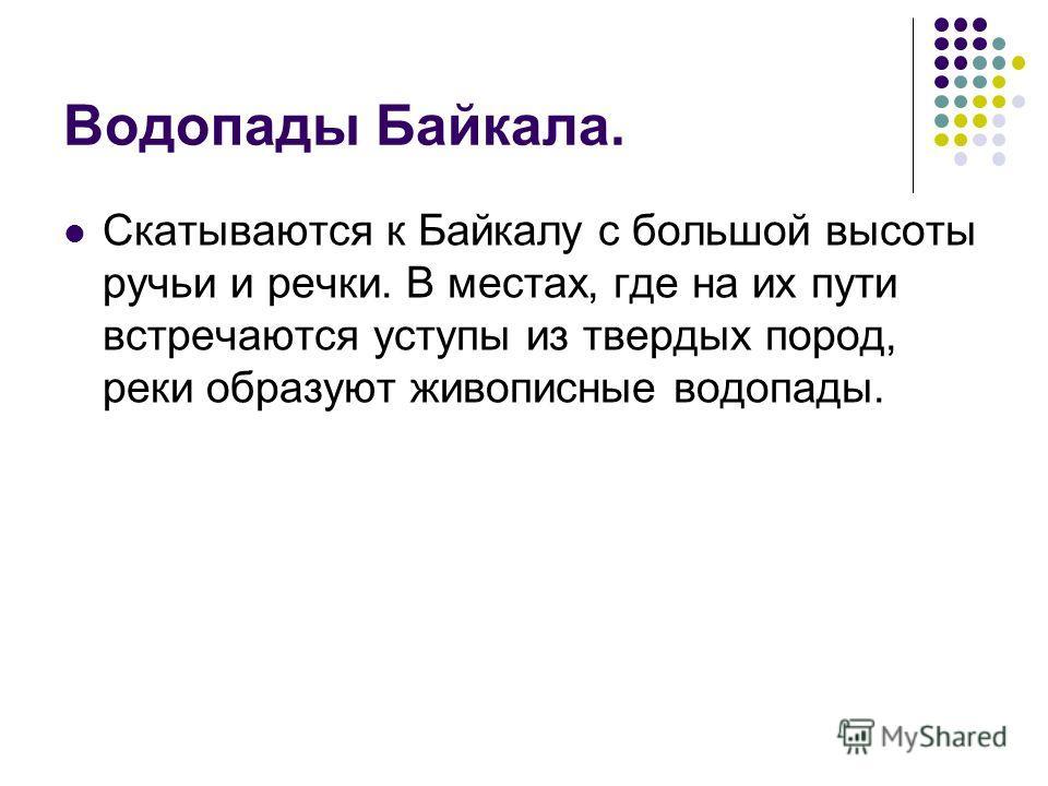 Водопады Байкала. Скатываются к Байкалу с большой высоты ручьи и речки. В местах, где на их пути встречаются уступы из твердых пород, реки образуют живописные водопады.