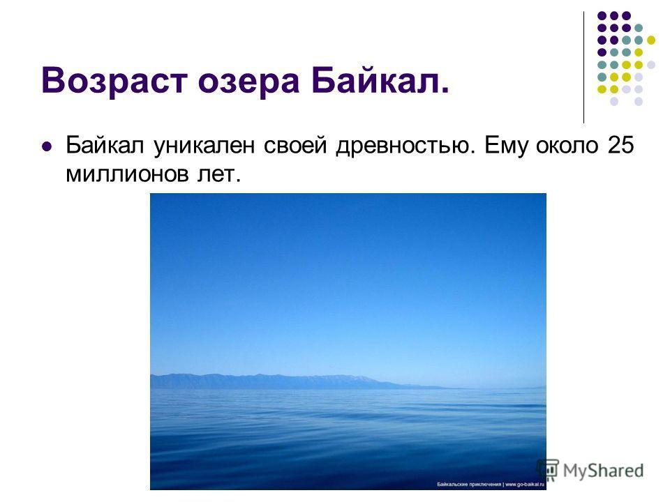 Возраст озера Байкал. Байкал уникален своей древностью. Ему около 25 миллионов лет.