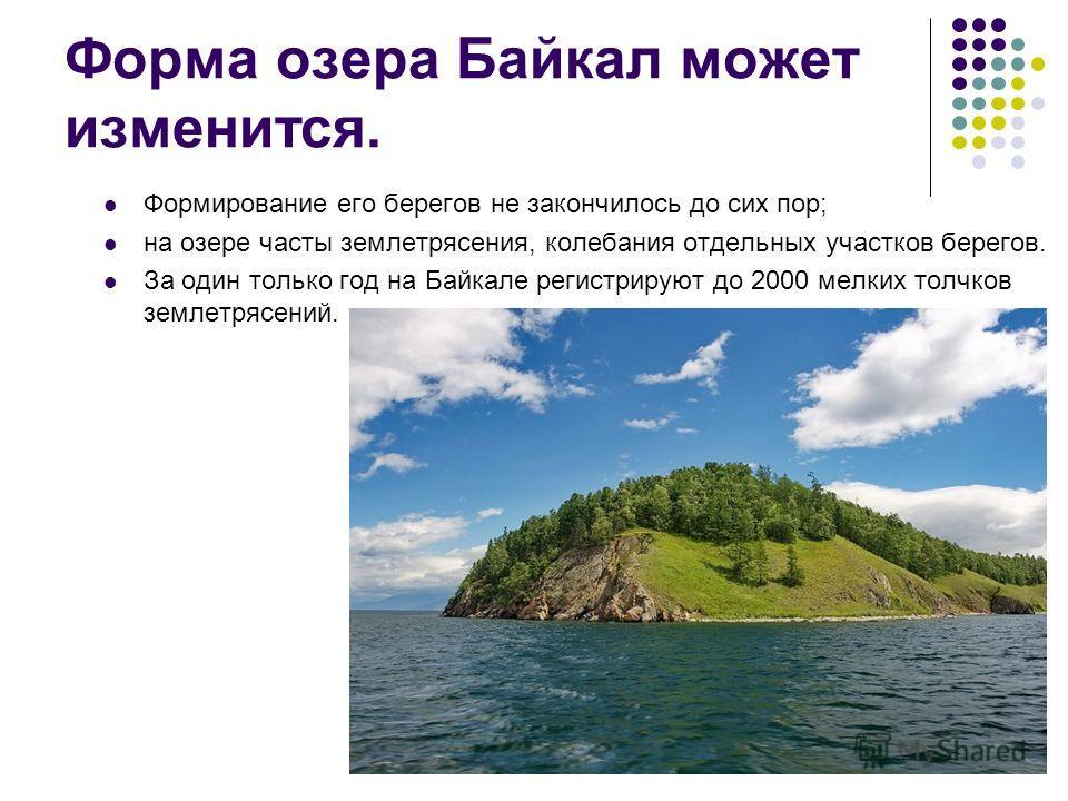 Форма озера Байкал может изменится. Формирование его берегов не закончилось до сих пор; на озере часты землетрясения, колебания отдельных участков берегов. За один только год на Байкале регистрируют до 2000 мелких толчков землетрясений.