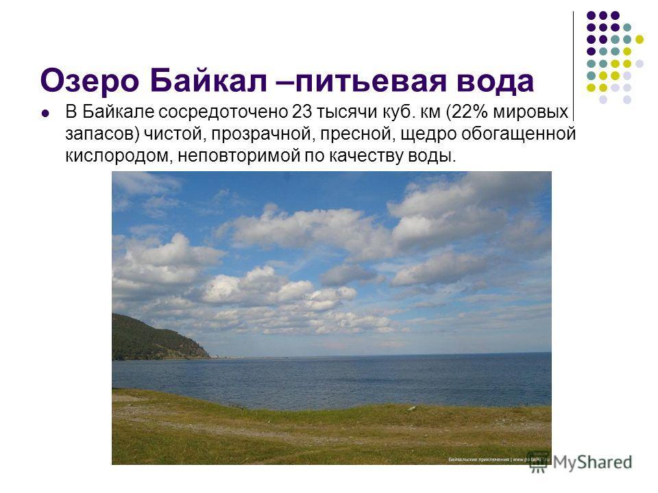 Озеро Байкал –питьевая вода В Байкале сосредоточено 23 тысячи куб. км (22% мировых запасов) чистой, прозрачной, пресной, щедро обогащенной кислородом, неповторимой по качеству воды.