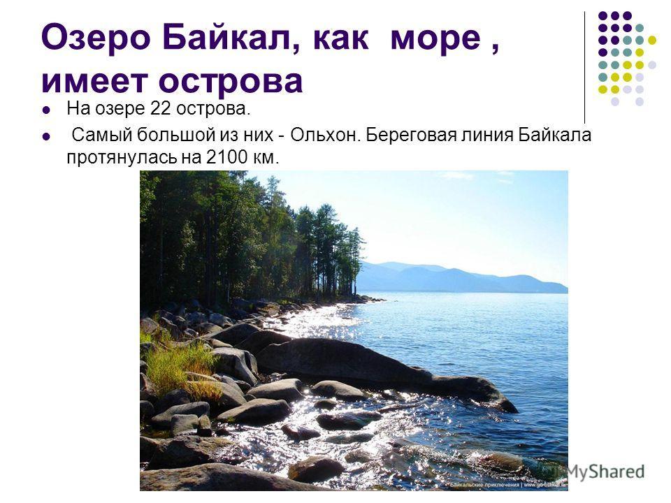 Озеро Байкал, как море, имеет острова На озере 22 острова. Самый большой из них - Ольхон. Береговая линия Байкала протянулась на 2100 км.