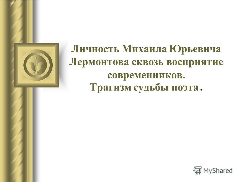 Личность Михаила Юрьевича Лермонтова сквозь восприятие современников. Трагизм судьбы поэта.