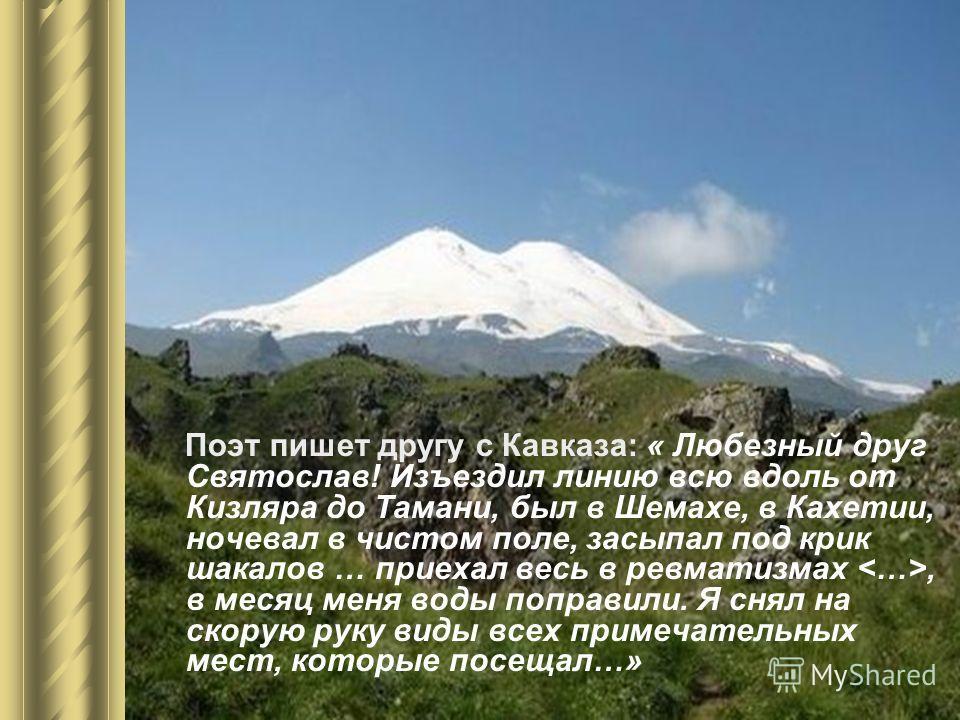 Поэт пишет другу с Кавказа: « Любезный друг Святослав! Изъездил линию всю вдоль от Кизляра до Тамани, был в Шемахе, в Кахетии, ночевал в чистом поле, засыпал под крик шакалов … приехал весь в ревматизмах, в месяц меня воды поправили. Я снял на скорую