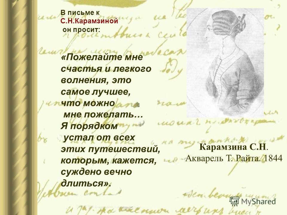 В письме к С.Н.Карамзиной он просит: «Пожелайте мне счастья и легкого волнения, это самое лучшее, что можно мне пожелать… Я порядком устал от всех этих путешествий, которым, кажется, суждено вечно длиться». Карамзина С.Н. Акварель Т. Райта. 1844