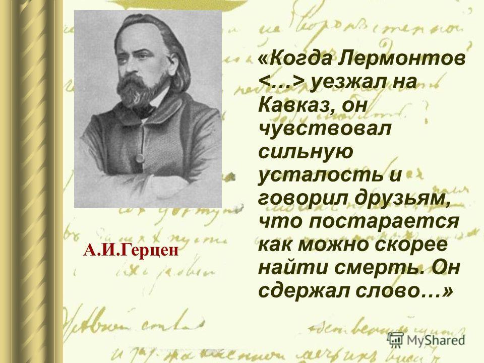 А.И.Герцен «Когда Лермонтов уезжал на Кавказ, он чувствовал сильную усталость и говорил друзьям, что постарается как можно скорее найти смерть. Он сдержал слово…»