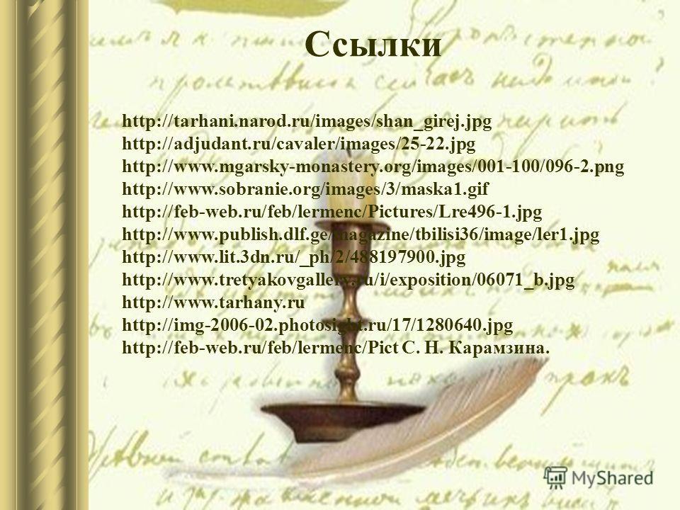 Ссылки http://tarhani.narod.ru/images/shan_girej.jpg http://adjudant.ru/cavaler/images/25-22.jpg http://www.mgarsky-monastery.org/images/001-100/096-2.png http://www.sobranie.org/images/3/maska1.gif http://feb-web.ru/feb/lermenc/Pictures/Lre496-1.jpg