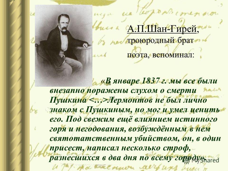 А.П.Шан-Гирей, троюродный брат поэта, вспоминал: «В январе 1837 г. мы все были внезапно поражены слухом о смерти Пушкина Лермонтов не был лично знаком с Пушкиным, но мог и умел ценить его. Под свежим ещё влиянием истинного горя и негодования, возбужд