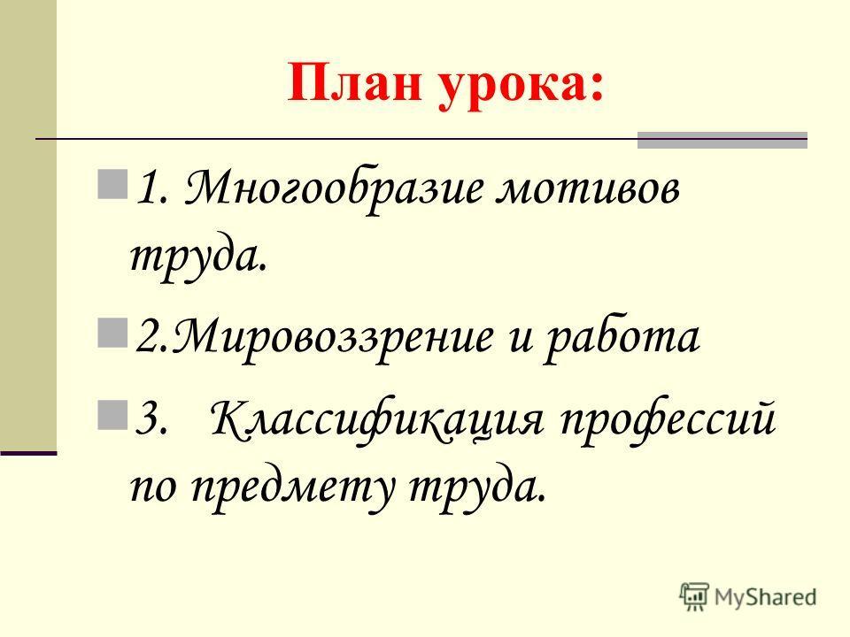 План урока: 1. Многообразие мотивов труда. 2.Мировоззрение и работа 3. Классификация профессий по предмету труда.