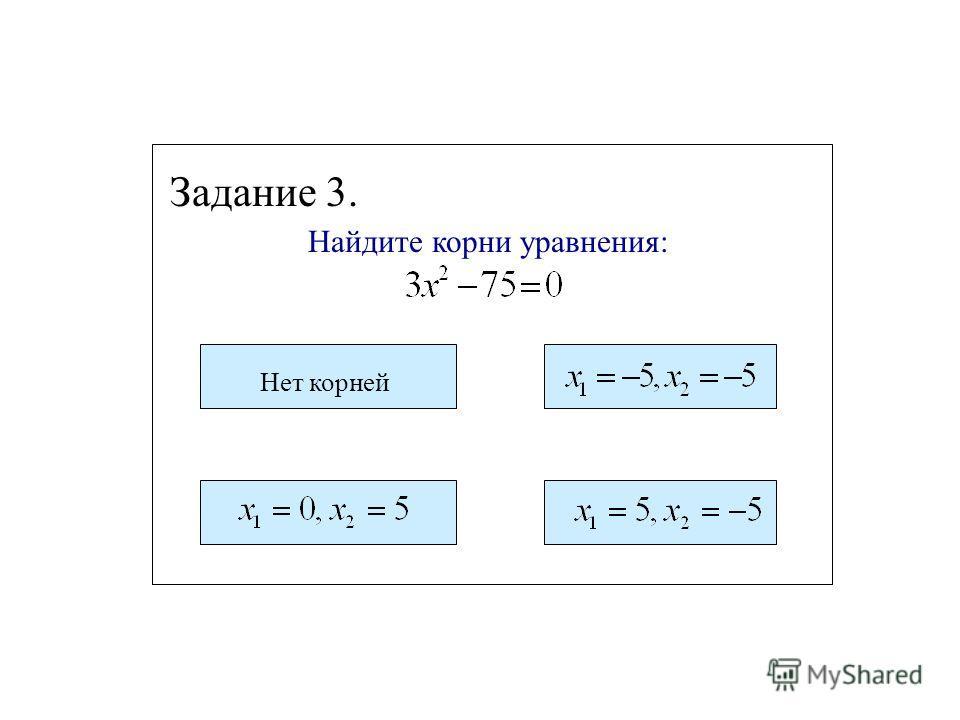 Найдите корни уравнения: Задание 2. Нет корней