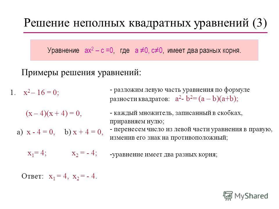 Решение неполных квадратных уравнений (2) Уравнение ax 2 = 0, где a 0, имеет два одинаковых корня x 1,2 = 0. Пример решения уравнения: 1. 3x 2 = 0;- разделим обе части уравнения на 3,:3 получим : x 2 = 0, откуда Ответ: x 1,2 = 0. x 1 = 0, x 2 = 0;