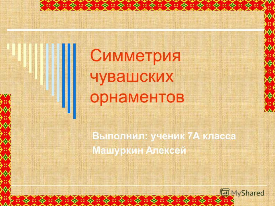 Симметрия чувашских орнаментов Выполнил: ученик 7А класса Машуркин Алексей
