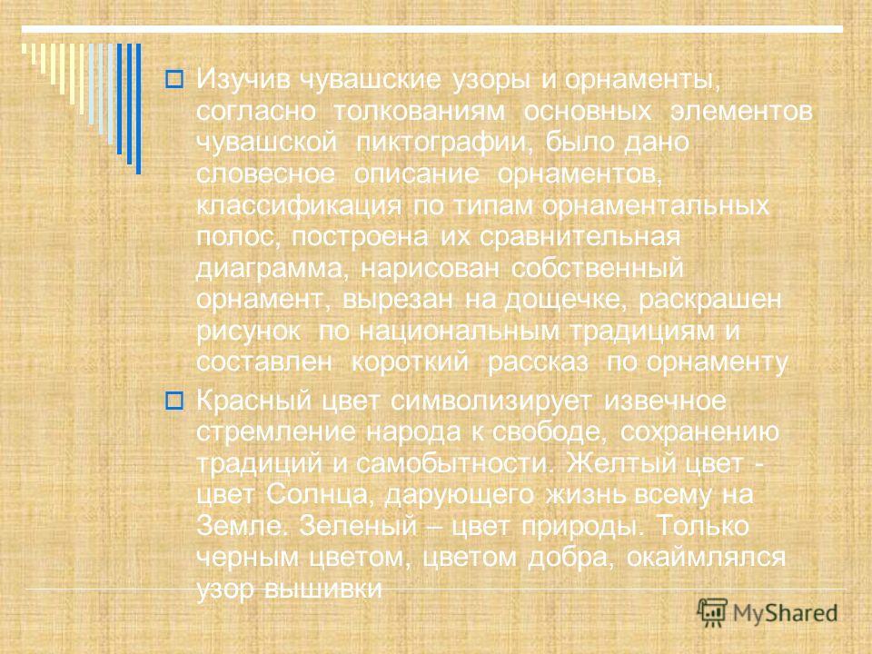 Изучив чувашские узоры и орнаменты, согласно толкованиям основных элементов чувашской пиктографии, было дано словесное описание орнаментов, классификация по типам орнаментальных полос, построена их сравнительная диаграмма, нарисован собственный орнам