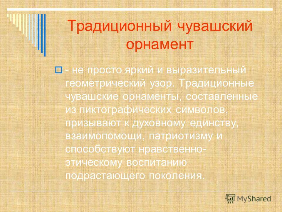 Традиционный чувашский орнамент - не просто яркий и выразительный геометрический узор. Традиционные чувашские орнаменты, составленные из пиктографических символов, призывают к духовному единству, взаимопомощи, патриотизму и способствуют нравственно-
