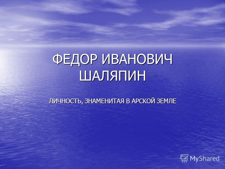 ФЕДОР ИВАНОВИЧ ШАЛЯПИН ЛИЧНОСТЬ, ЗНАМЕНИТАЯ В АРСКОЙ ЗЕМЛЕ