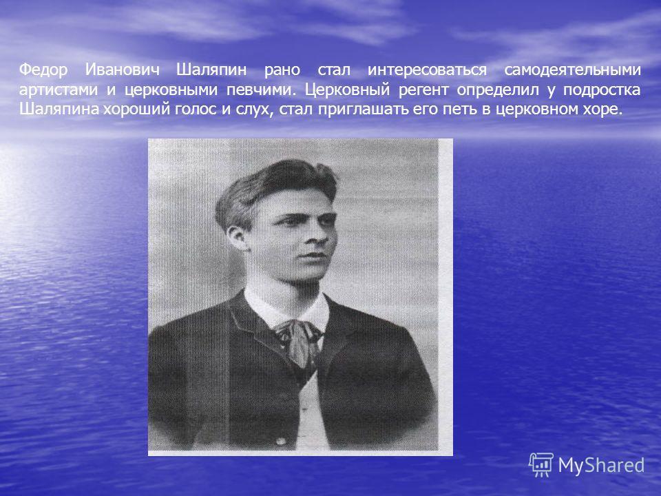 Федор Иванович Шаляпин рано стал интересоваться самодеятельными артистами и церковными певчими. Церковный регент определил у подростка Шаляпина хороший голос и слух, стал приглашать его петь в церковном хоре.