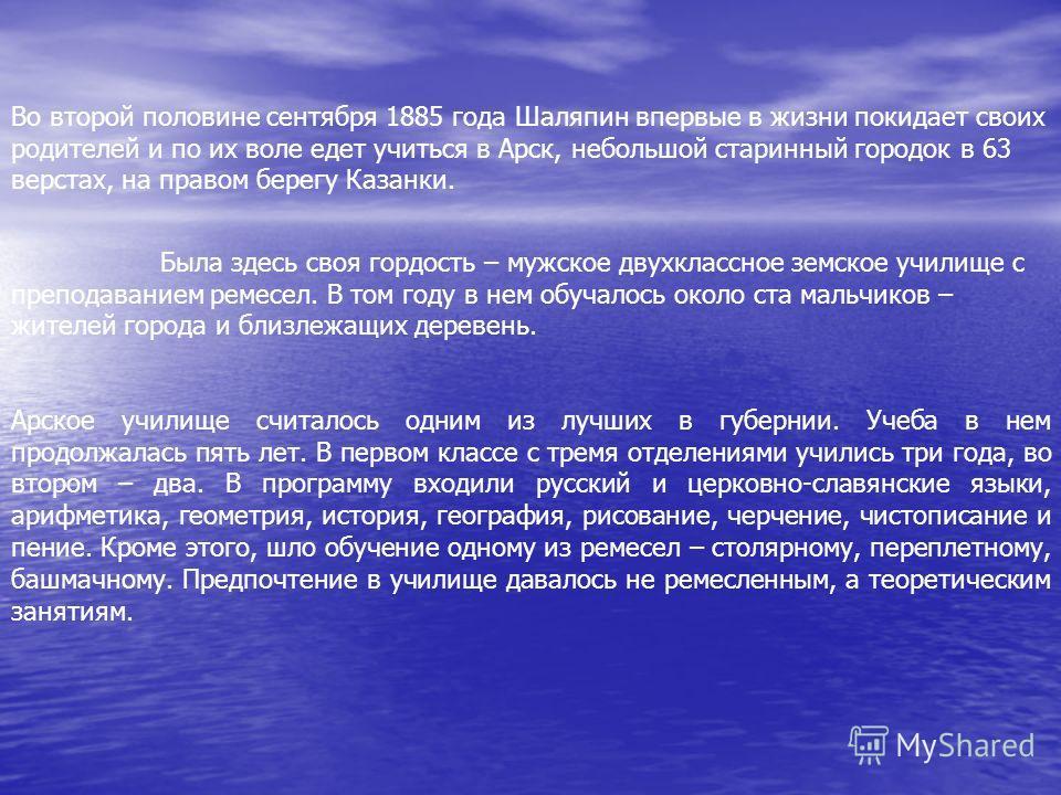 Во второй половине сентября 1885 года Шаляпин впервые в жизни покидает своих родителей и по их воле едет учиться в Арск, небольшой старинный городок в 63 верстах, на правом берегу Казанки. Была здесь своя гордость – мужское двухклассное земское учили