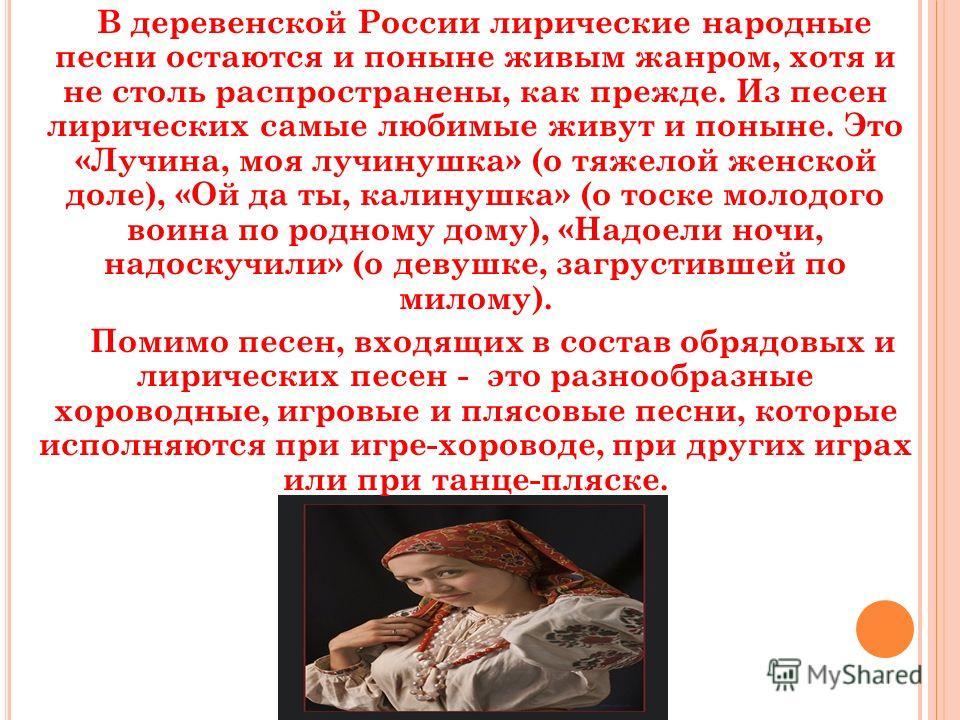 В деревенской России лирические народные песни остаются и поныне живым жанром, хотя и не столь распространены, как прежде. Из песен лирических самые любимые живут и поныне. Это «Лучина, моя лучинушка» (о тяжелой женской доле), «Ой да ты, калинушка»