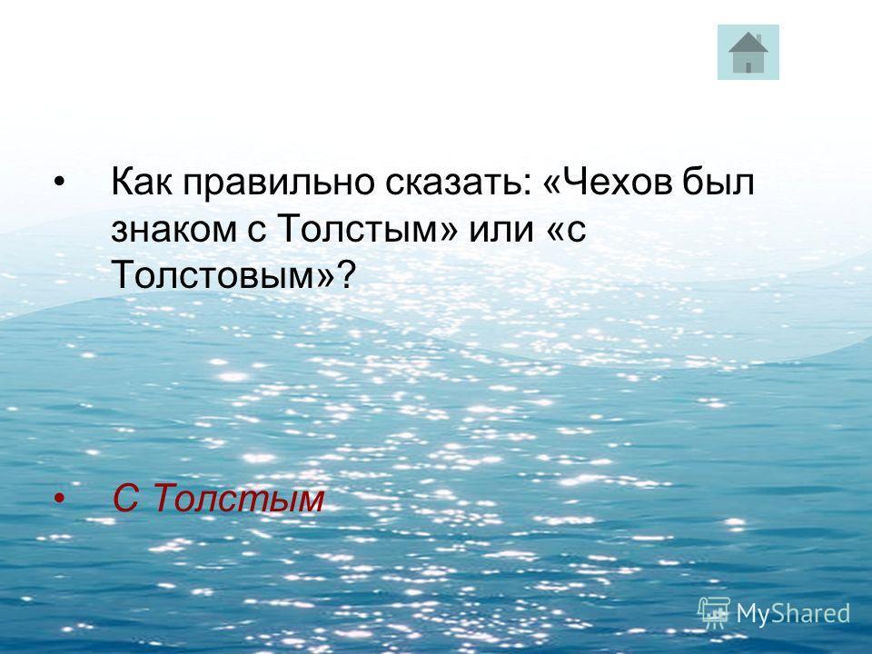 Как правильно сказать: «Чехов был знаком с Толстым» или «с Толстовым»? С Толстым