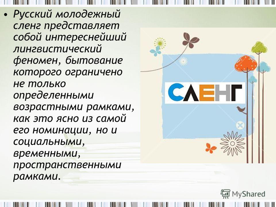 Русский молодежный сленг представляет собой интереснейший лингвистический феномен, бытование которого ограничено не только определенными возрастными рамками, как это ясно из самой его номинации, но и социальными, временными, пространственными рамками