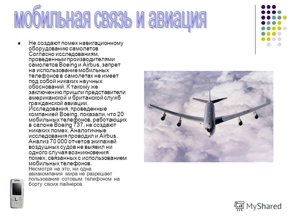 Не создают помех навигационному оборудованию самолетов Согласно исследованиям, проведенным производителями самолетов Boeing и Airbus, запрет на использование мобильных телефонов в самолетах не имеет под собой никаких научных обоснований. К такому же