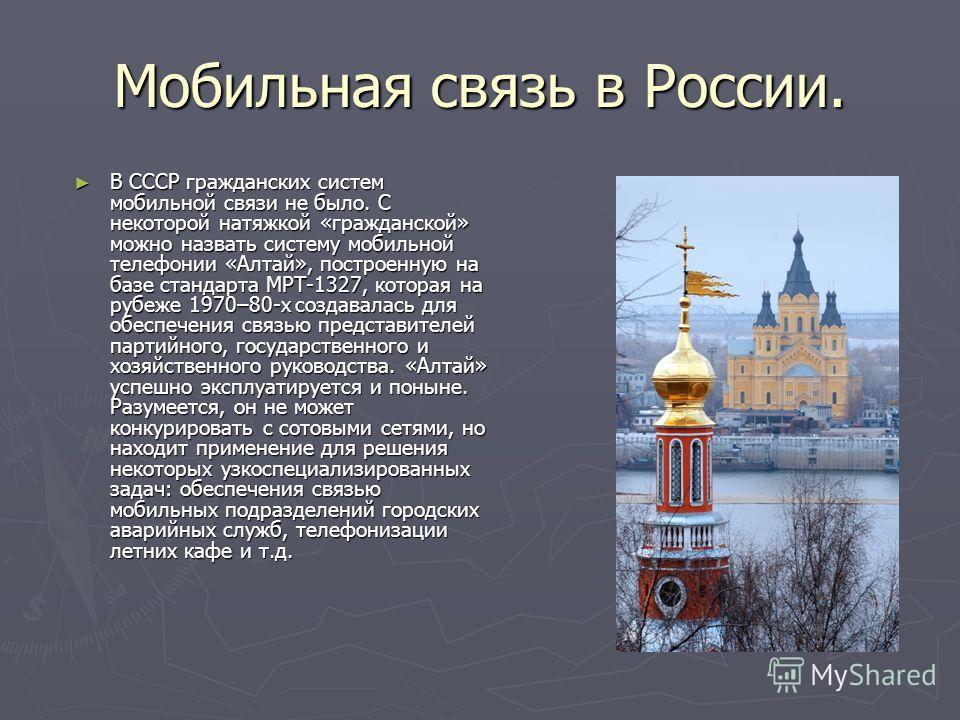 Мобильная связь в России. В СССР гражданских систем мобильной связи не было. С некоторой натяжкой «гражданской» можно назвать систему мобильной телефонии «Алтай», построенную на базе стандарта МРТ-1327, которая на рубеже 1970–80-х создавалась для обе