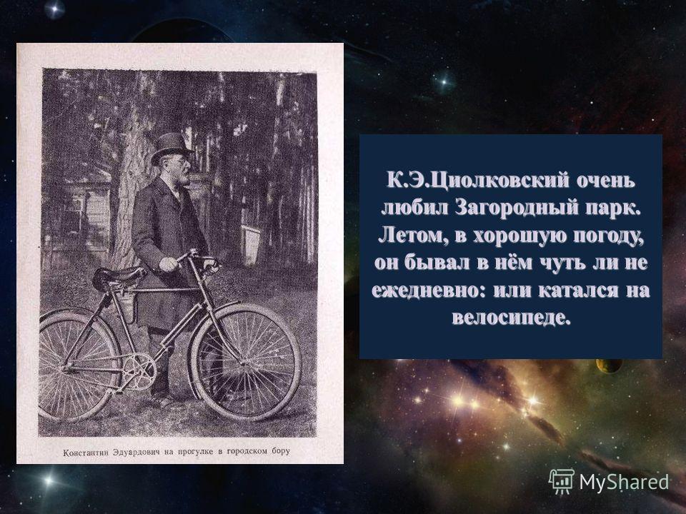 К.Э.Циолковский очень любил Загородный парк. Летом, в хорошую погоду, он бывал в нём чуть ли не ежедневно: или катался на велосипеде.