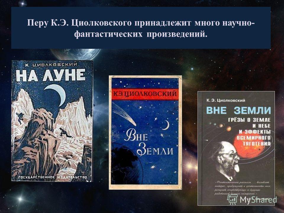 Перу К.Э. Циолковского принадлежит много научно- фантастических произведений.