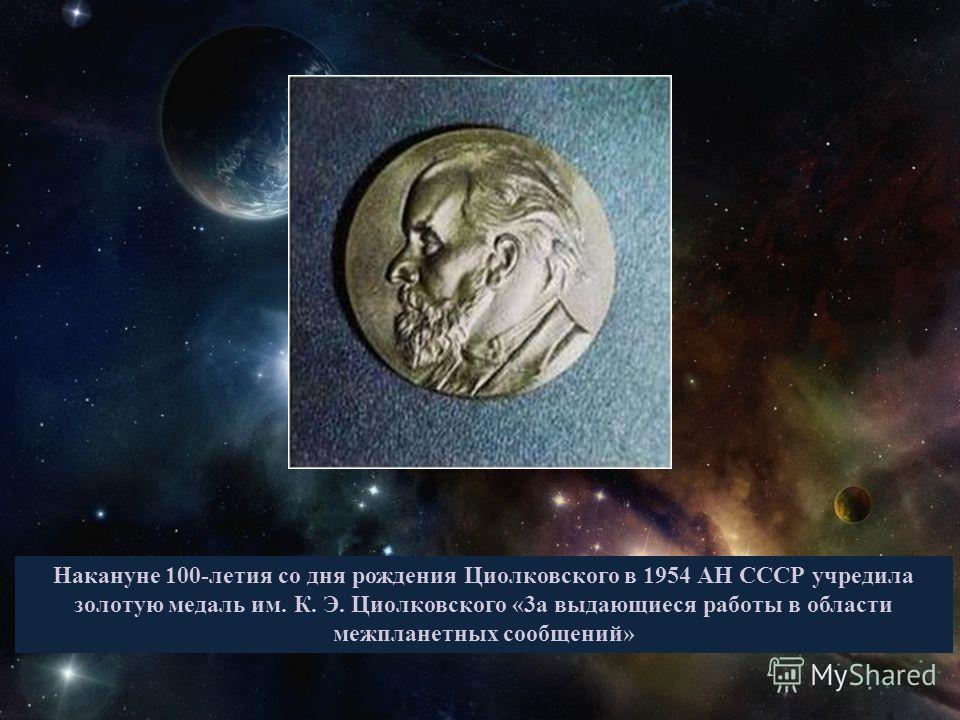 Накануне 100-летия со дня рождения Циолковского в 1954 АН СССР учредила золотую медаль им. К. Э. Циолковского «3а выдающиеся работы в области межпланетных сообщений»