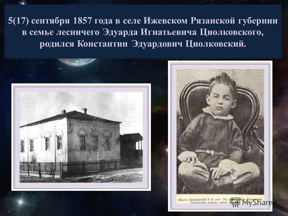 5(17) сентября 1857 года в селе Ижевском Рязанской губернии в семье лесничего Эдуарда Игнатьевича Циолковского, родился Константин Эдуардович Циолковский.