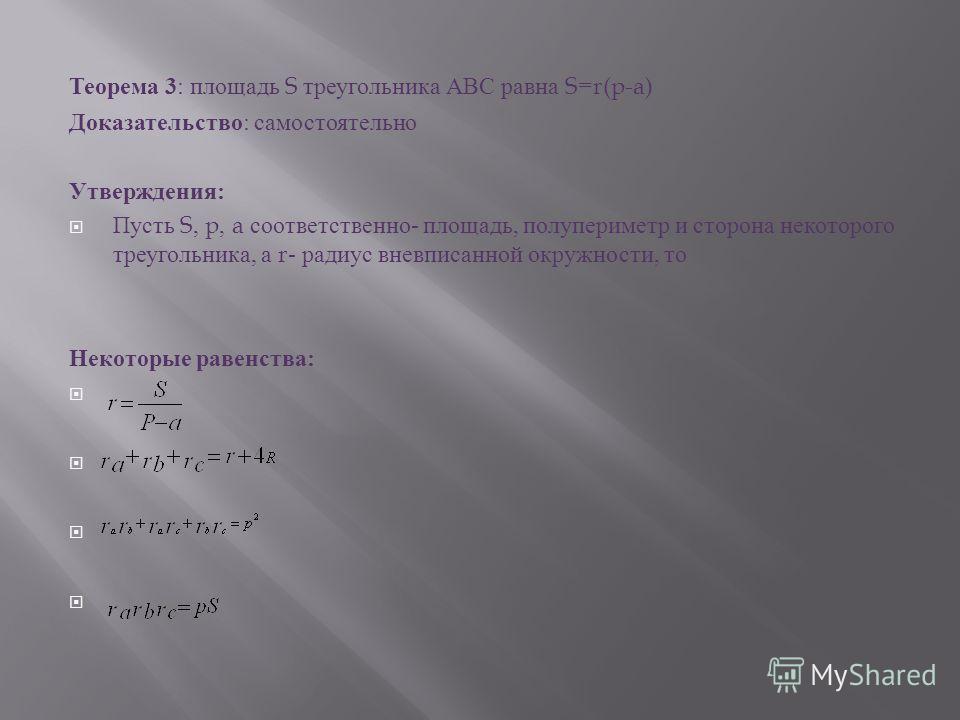 Теорема 3 : площадь S треугольника АВС равна S=r(p-a) Доказательство : самостоятельно Утверждения : Пусть S, p, a соответственно - площадь, полупериметр и сторона некоторого треугольника, а r- радиус вневписанной окружности, то Некоторые равенства :
