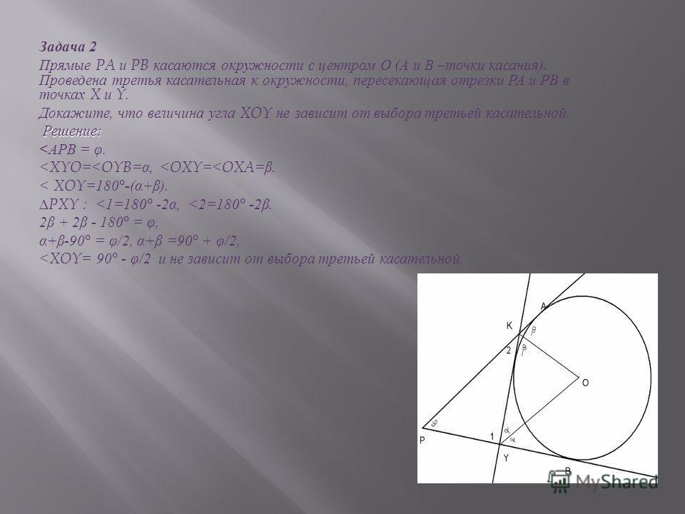 Задача 2 Прямые PA и PB касаются окружности с центром О ( А и В – точки касания ). Проведена третья касательная к окружности, пересекающая отрезки РА и РВ в точках X и Y. Докажите, что величина угла XOY не зависит от выбора третьей касательной. Решен