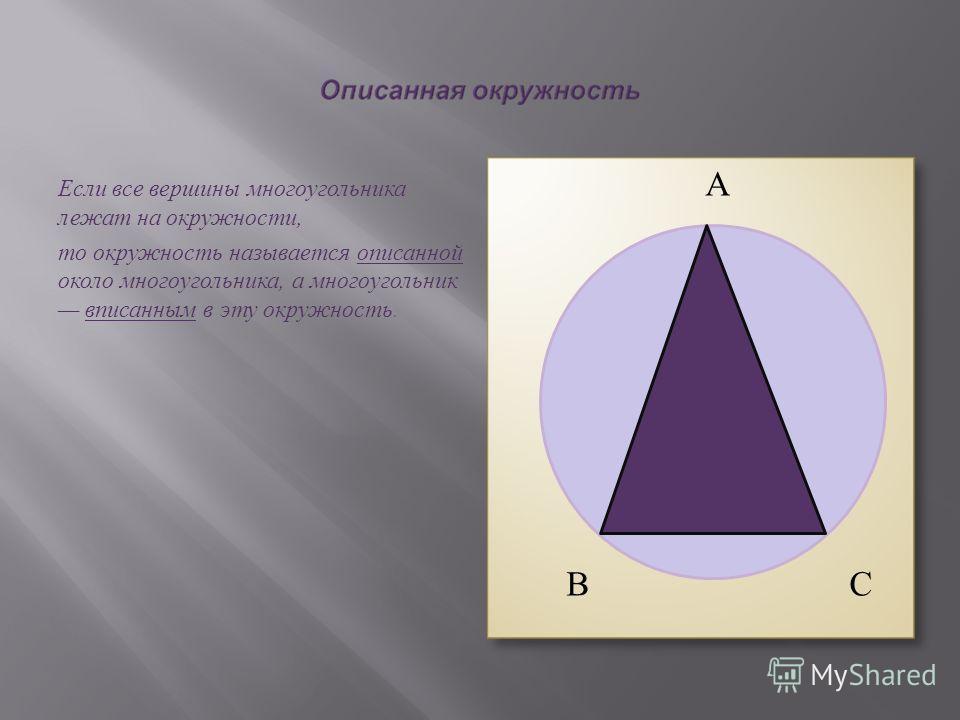 Если все вершины многоугольника лежат на окружности, то окружность называется описанной около многоугольника, а многоугольник вписанным в эту окружность. А В С
