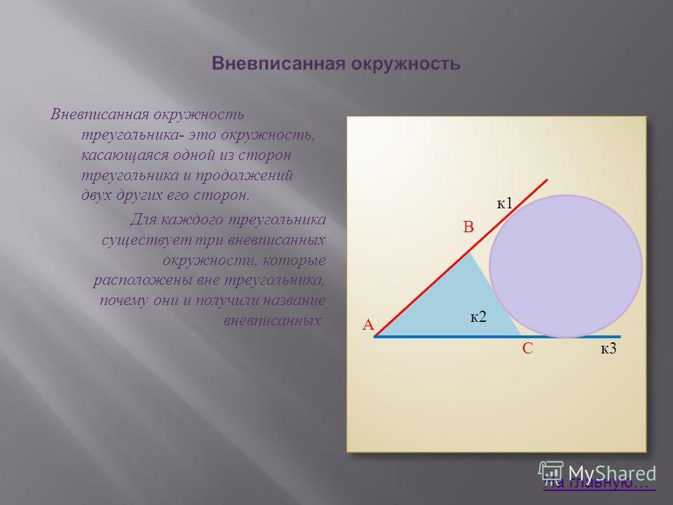 к1 В А С к3 Вневписанная окружность треугольника - это окружность, касающаяся одной из сторон треугольника и продолжений двух других его сторон. Для каждого треугольника существует три вневписанных окружности, которые расположены вне треугольника, по