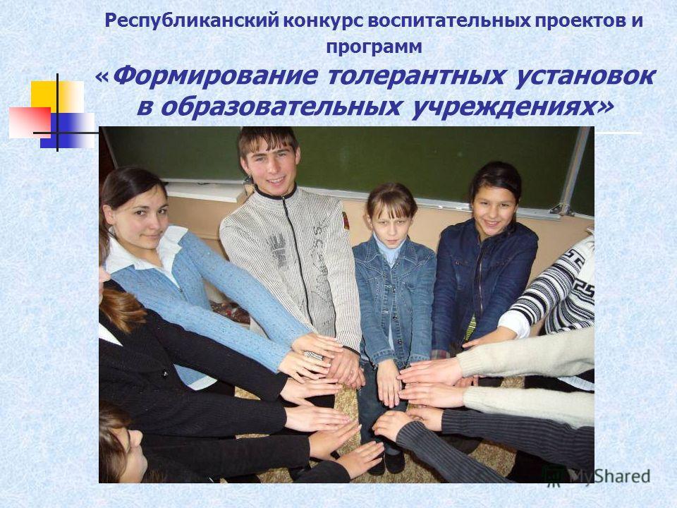 Республиканский конкурс воспитательных проектов и программ « Формирование толерантных установок в образовательных учреждениях»