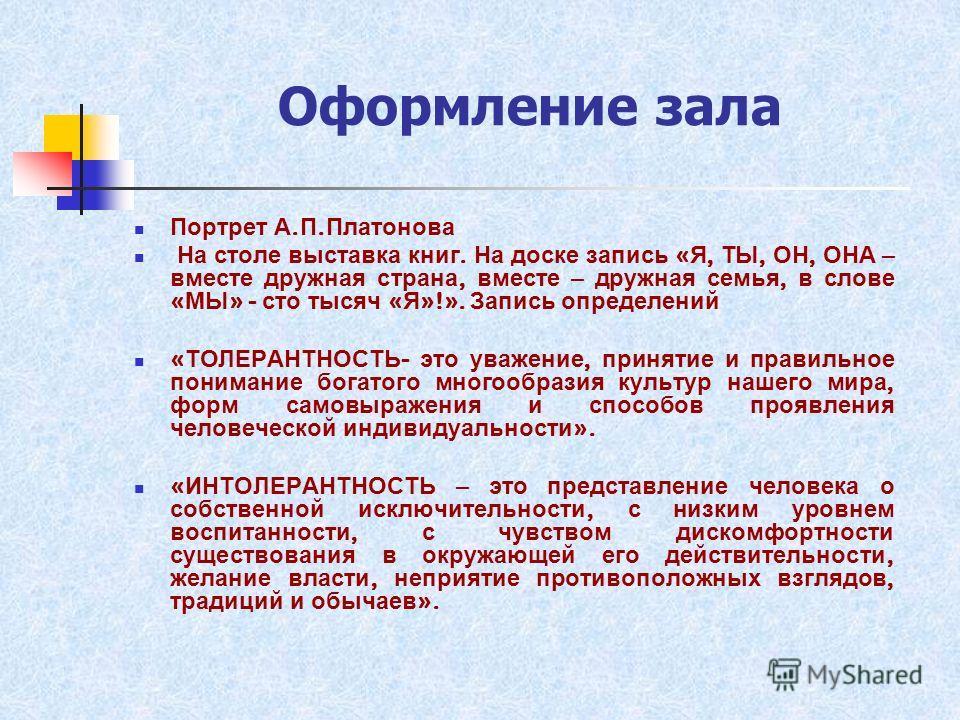 Оформление зала Портрет А. П. Платонова На столе выставка книг. На доске запись « Я, ТЫ, ОН, ОНА – вместе дружная страна, вместе – дружная семья, в слове « МЫ » - сто тысяч « Я »!». Запись определений « ТОЛЕРАНТНОСТЬ - это уважение, принятие и правил
