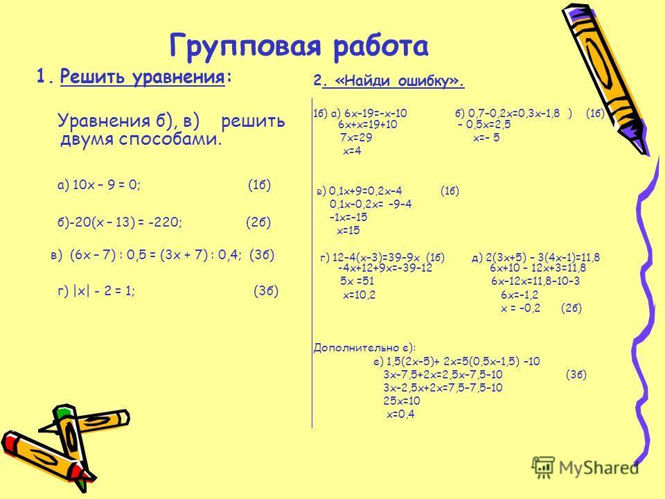 Групповая работа 1.Решить уравнения: Уравнения б), в) решить двумя способами. а) 10х – 9 = 0; (1б) б)-20(х – 13) = -220; (2б) в) (6х – 7) : 0,5 = (3х + 7) : 0,4; (3б) г) |x| - 2 = 1; (3б) 2. «Найди ошибку». 1б) а) 6х–19=–х–10 б) 0,7–0,2х=0,3х–1,8 ) (