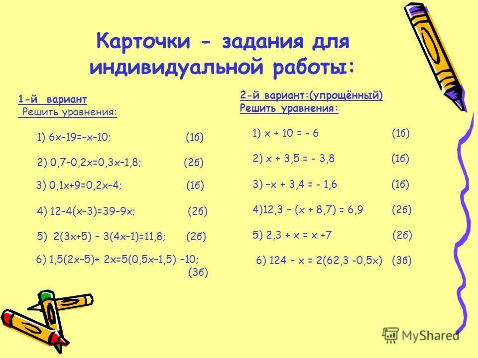 Карточки - задания для индивидуальной работы: 1-й вариант Решить уравнения: 1) 6х–19=–х–10; (1б) 2) 0,7–0,2х=0,3х–1,8; (2б) 3) 0,1х+9=0,2х–4; (1б) 4) 12–4(х–3)=39–9х; (2б) 5) 2(3х+5) – 3(4х–1)=11,8; (2б) 6) 1,5(2х–5)+ 2х=5(0,5х–1,5) –10; (3б) 2-й вар