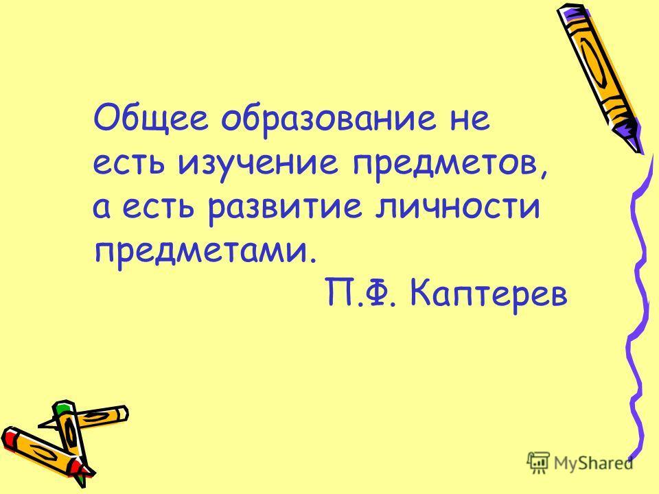 Общее образование не есть изучение предметов, а есть развитие личности предметами. П.Ф. Каптерев