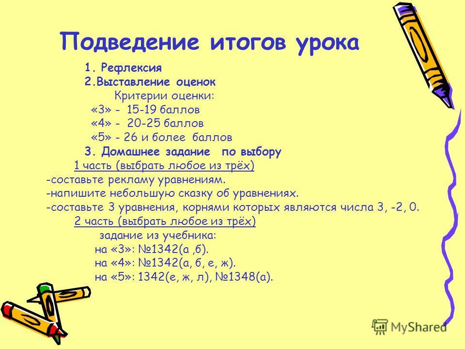Подведение итогов урока 1. Рефлексия 2.Выставление оценок Критерии оценки: «3» - 15-19 баллов «4» - 20-25 баллов «5» - 26 и более баллов 3. Домашнее задание по выбору 1 часть (выбрать любое из трёх) -составьте рекламу уравнениям. -напишите небольшую